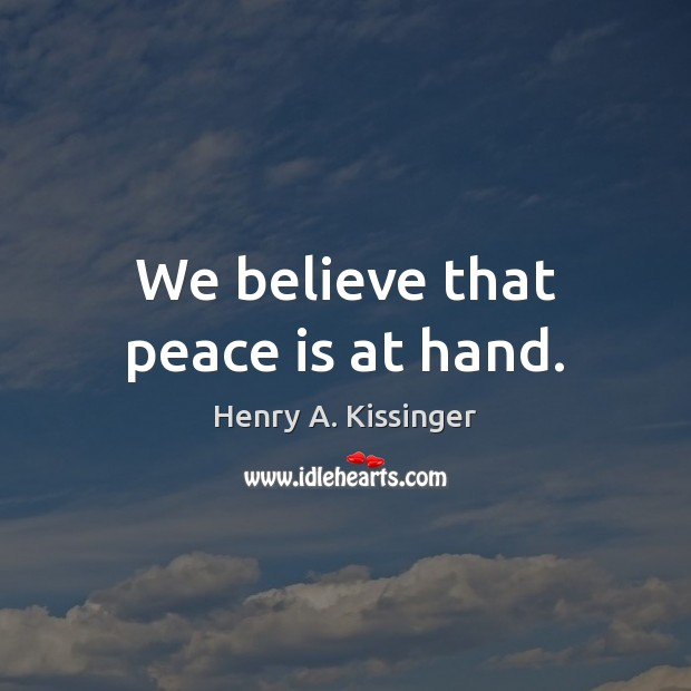 We believe that peace is at hand. Henry A. Kissinger Picture Quote