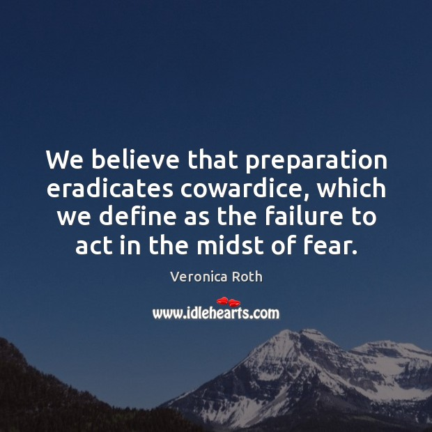 We believe that preparation eradicates cowardice, which we define as the failure Veronica Roth Picture Quote