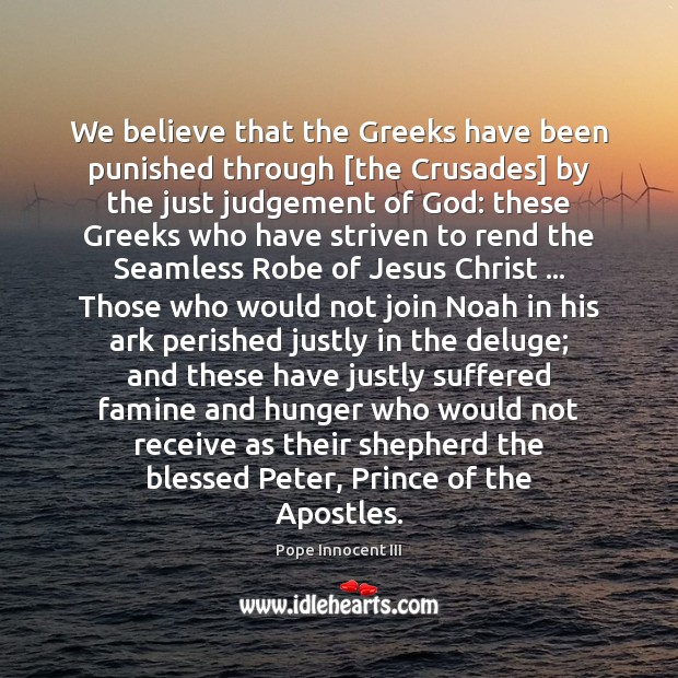 We believe that the Greeks have been punished through [the Crusades] by Pope Innocent III Picture Quote