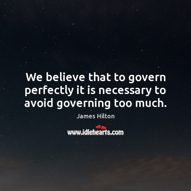 We believe that to govern perfectly it is necessary to avoid governing too much. James Hilton Picture Quote