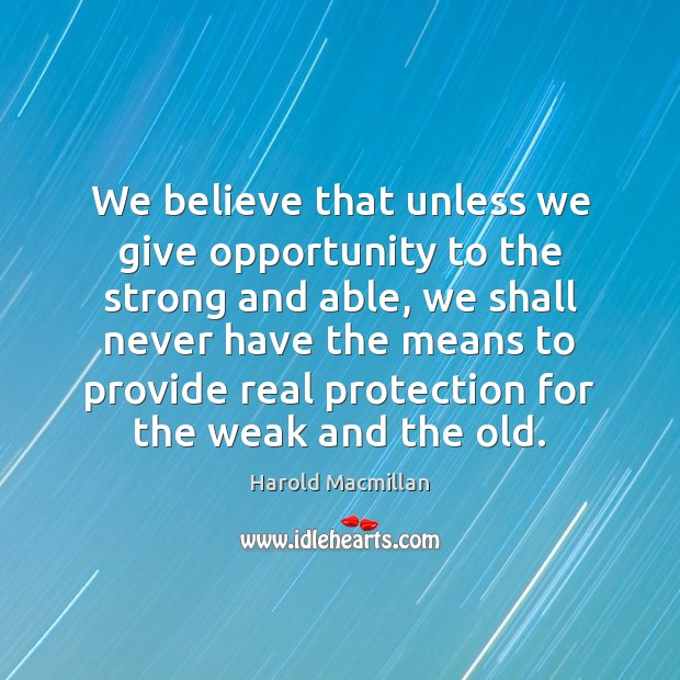We believe that unless we give opportunity to the strong and able, Harold Macmillan Picture Quote