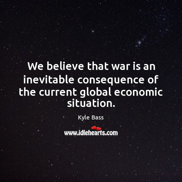 We believe that war is an inevitable consequence of the current global economic situation. War Quotes Image