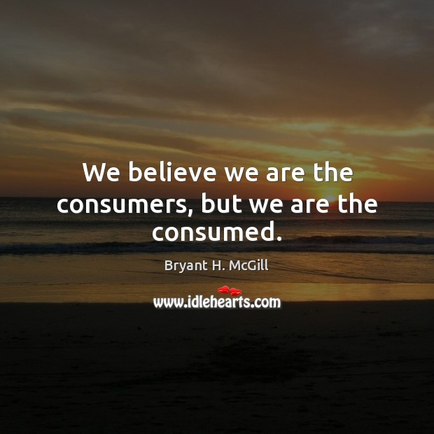 We believe we are the consumers, but we are the consumed. Bryant H. McGill Picture Quote