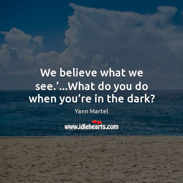 We believe what we see.'…What do you do when you're in the dark? Yann Martel Picture Quote