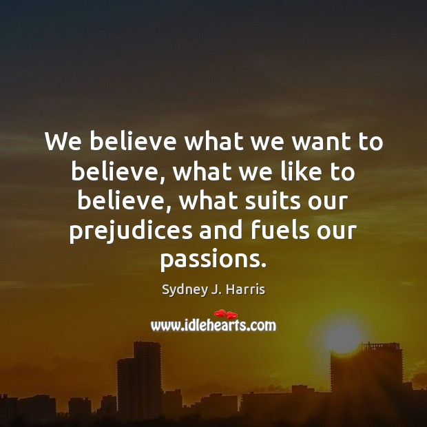 We believe what we want to believe, what we like to believe, Sydney J. Harris Picture Quote