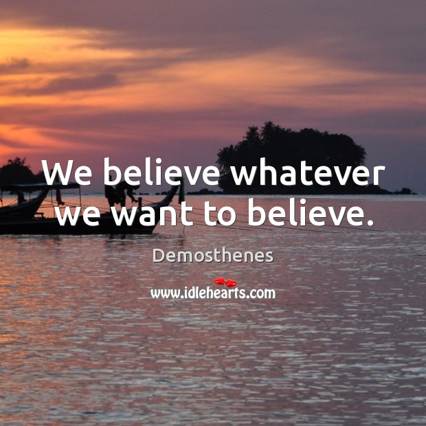 We believe whatever we want to believe. Image