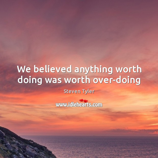 We believed anything worth doing was worth over-doing Steven Tyler Picture Quote