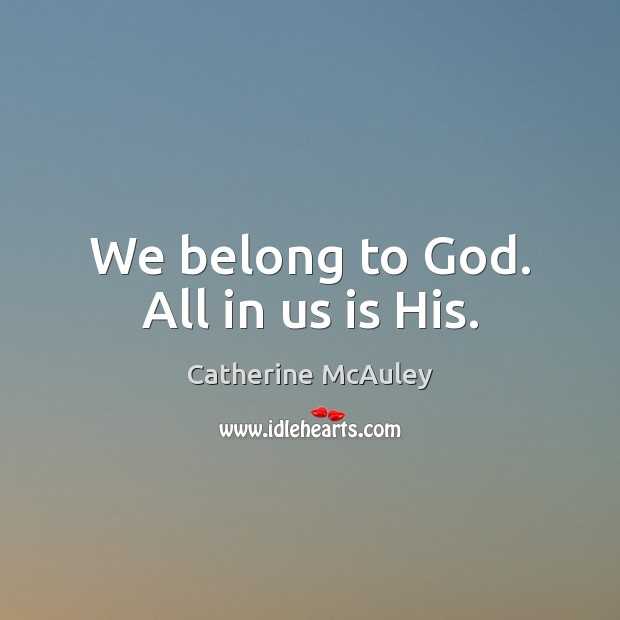 We belong to God. All in us is His. Image