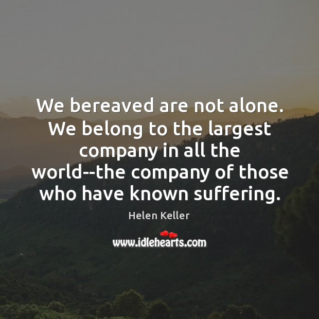 We bereaved are not alone. We belong to the largest company in Helen Keller Picture Quote