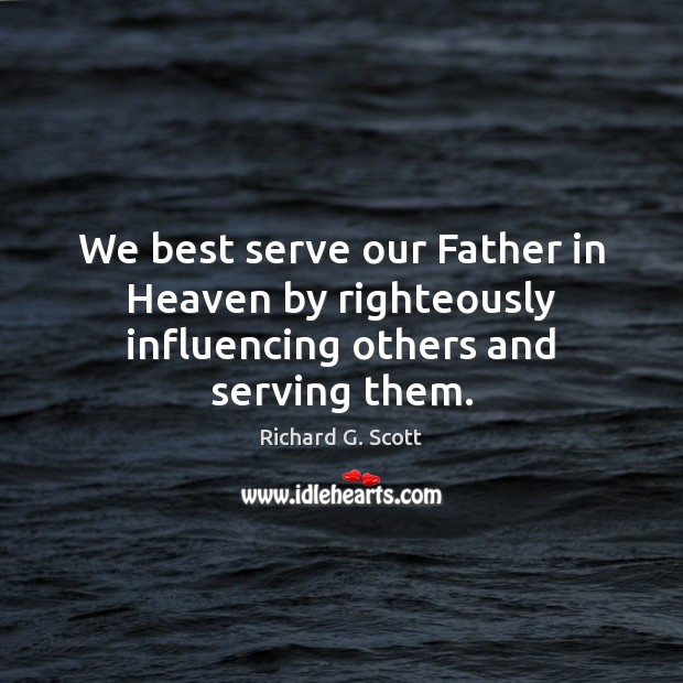 We best serve our Father in Heaven by righteously influencing others and serving them. Richard G. Scott Picture Quote