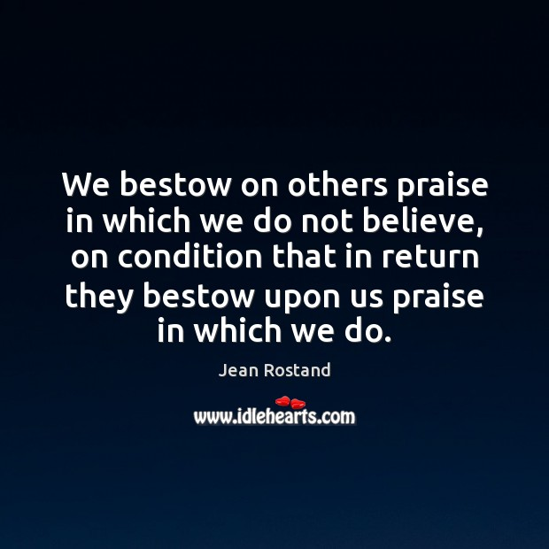 We bestow on others praise in which we do not believe, on Jean Rostand Picture Quote
