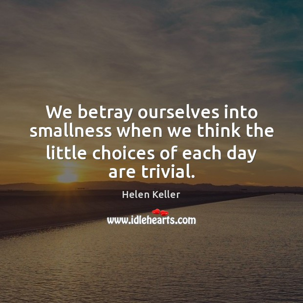 We betray ourselves into smallness when we think the little choices of Helen Keller Picture Quote