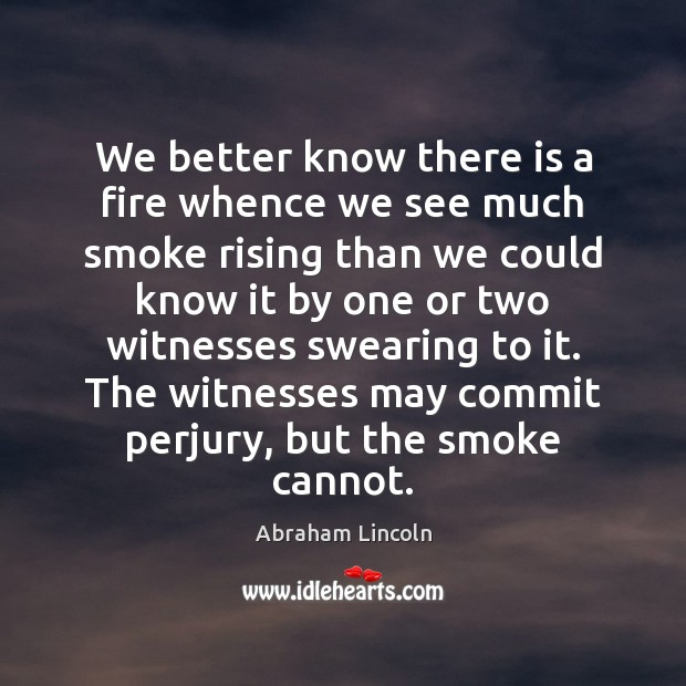 We better know there is a fire whence we see much smoke Abraham Lincoln Picture Quote