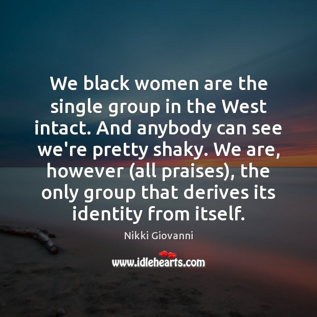 We black women are the single group in the West intact. And Image