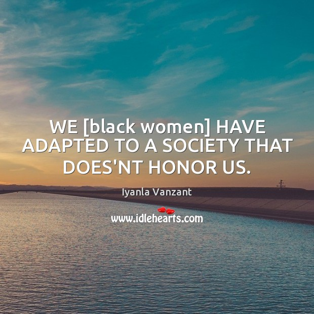 Image, WE [black women] HAVE ADAPTED TO A SOCIETY THAT DOES'NT HONOR US.