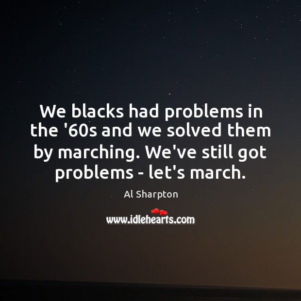 We blacks had problems in the '60s and we solved them Al Sharpton Picture Quote