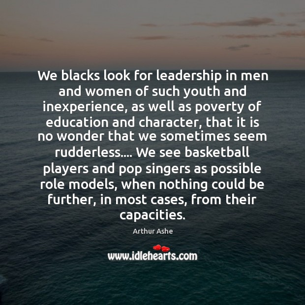 We blacks look for leadership in men and women of such youth Arthur Ashe Picture Quote