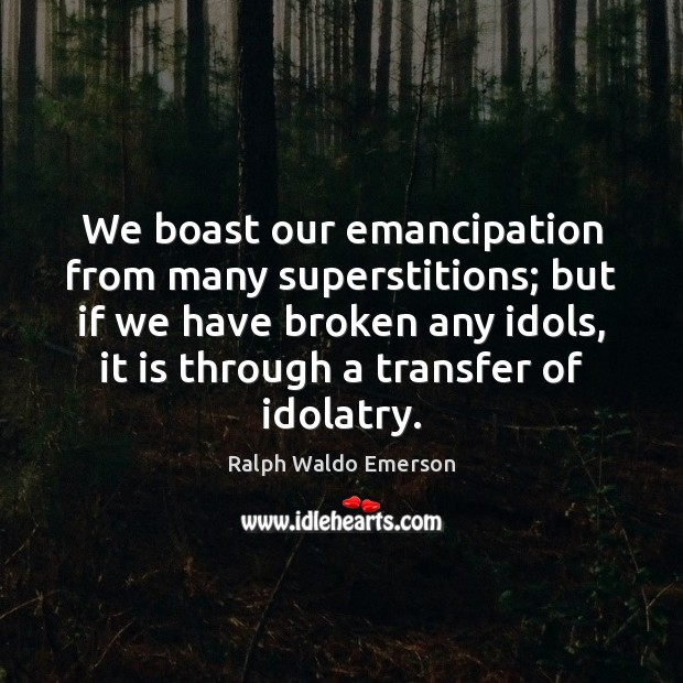 We boast our emancipation from many superstitions; but if we have broken Image