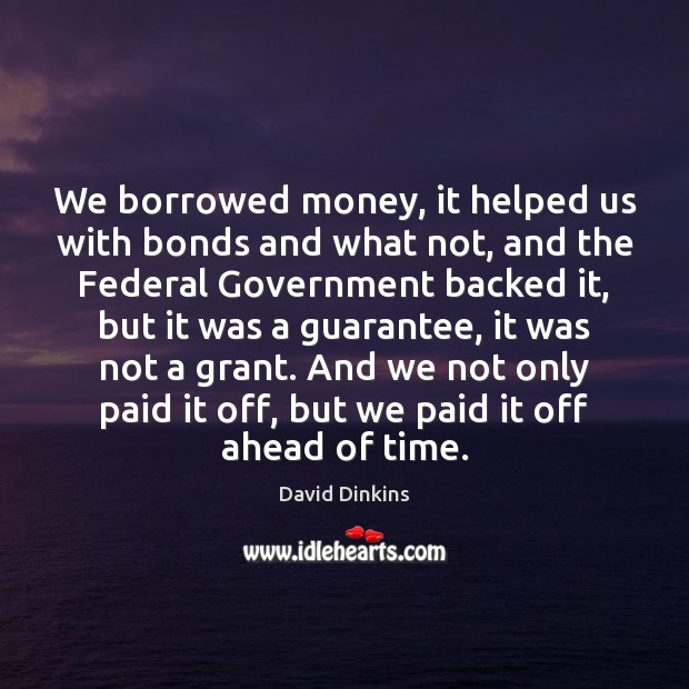 Image, We borrowed money, it helped us with bonds and what not, and