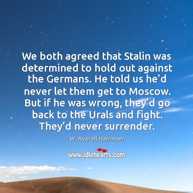 We both agreed that stalin was determined to hold out against the germans. W. Averell Harriman Picture Quote