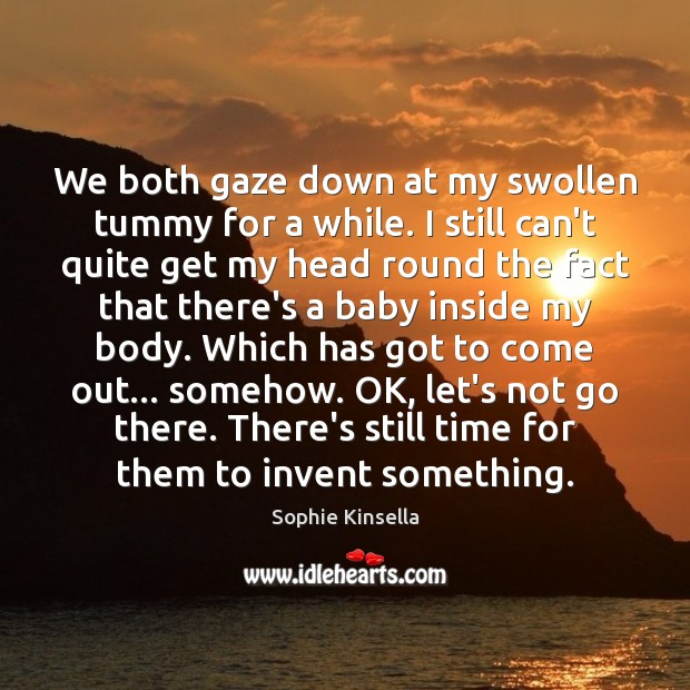 We both gaze down at my swollen tummy for a while. I Sophie Kinsella Picture Quote