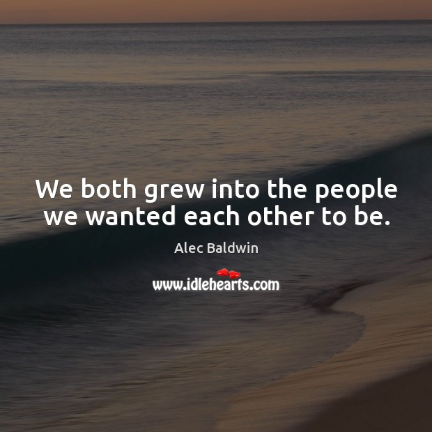 We both grew into the people we wanted each other to be. Image
