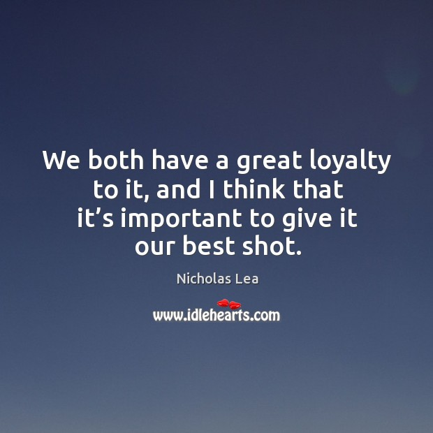 We both have a great loyalty to it, and I think that it's important to give it our best shot. Nicholas Lea Picture Quote