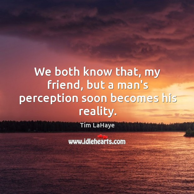 We both know that, my friend, but a man's perception soon becomes his reality. Image