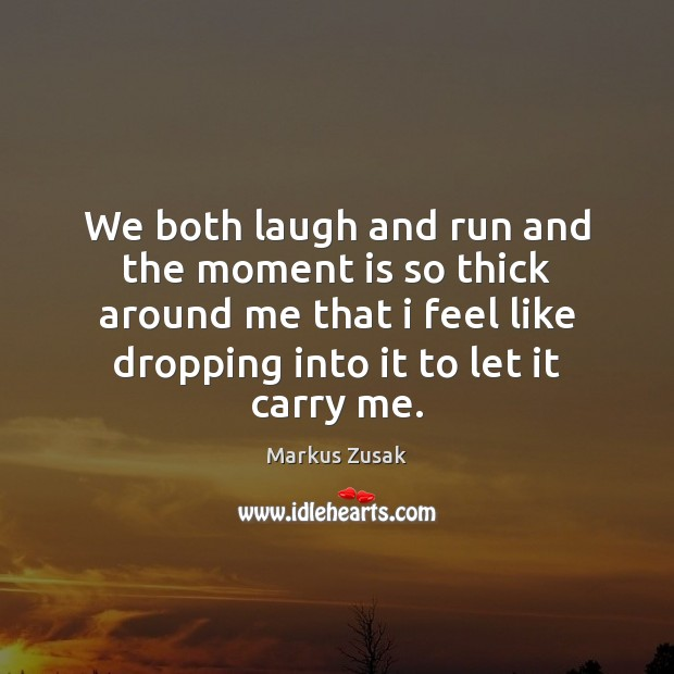 We both laugh and run and the moment is so thick around Markus Zusak Picture Quote