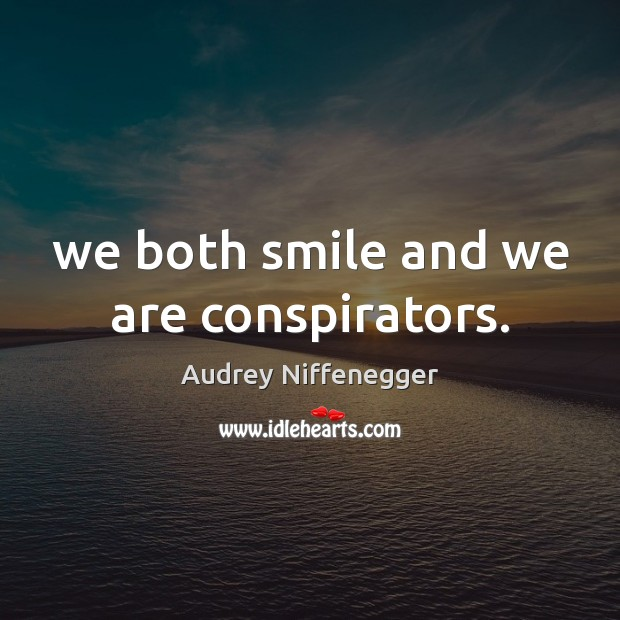 We both smile and we are conspirators. Image