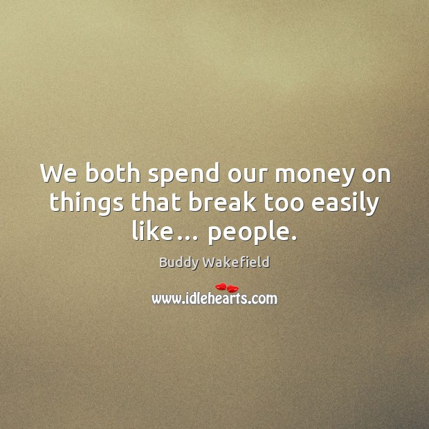 We both spend our money on things that break too easily like… people. Buddy Wakefield Picture Quote