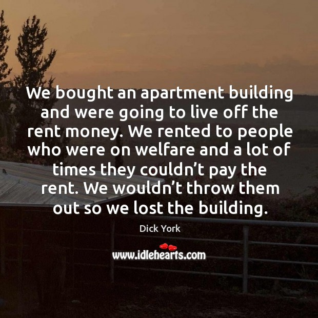 We bought an apartment building and were going to live off the rent money. Image