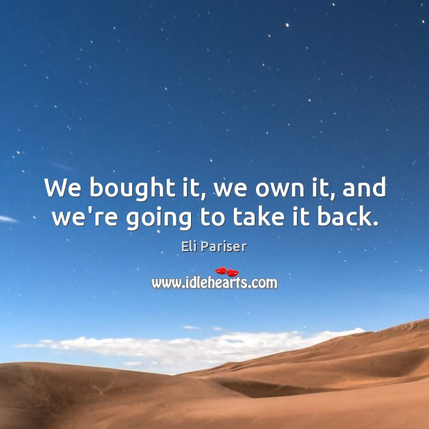 We bought it, we own it, and we're going to take it back. Image