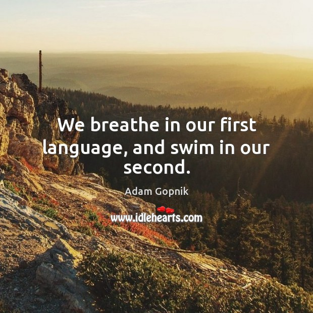 Image, We breathe in our first language, and swim in our second.