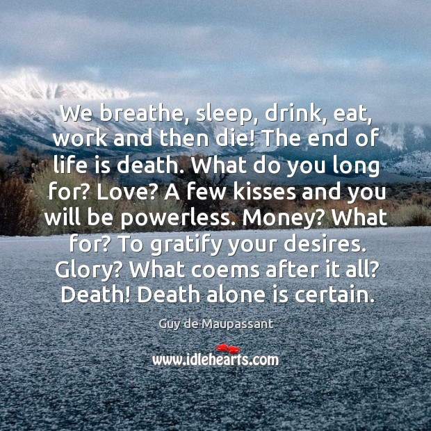 We breathe, sleep, drink, eat, work and then die! The end of Image