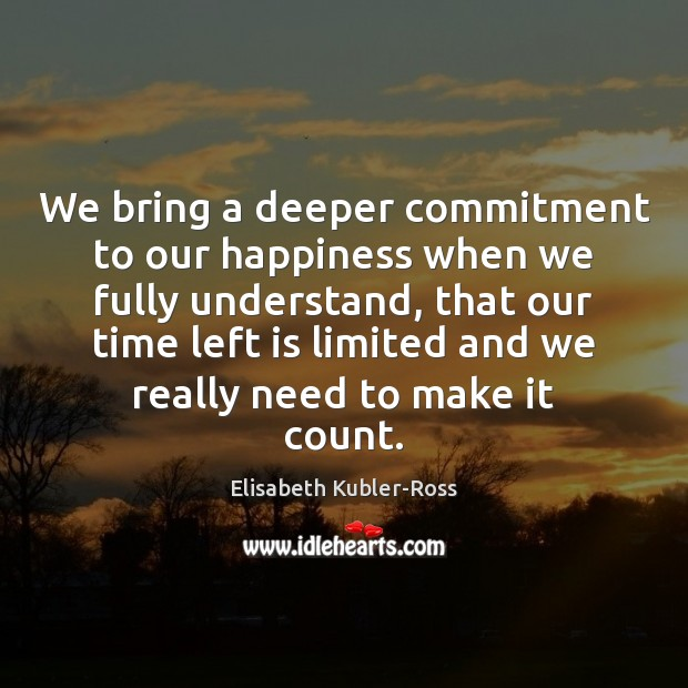 We bring a deeper commitment to our happiness when we fully understand, Elisabeth Kubler-Ross Picture Quote