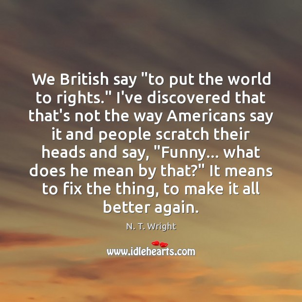 "Image, We British say ""to put the world to rights."" I've discovered that"