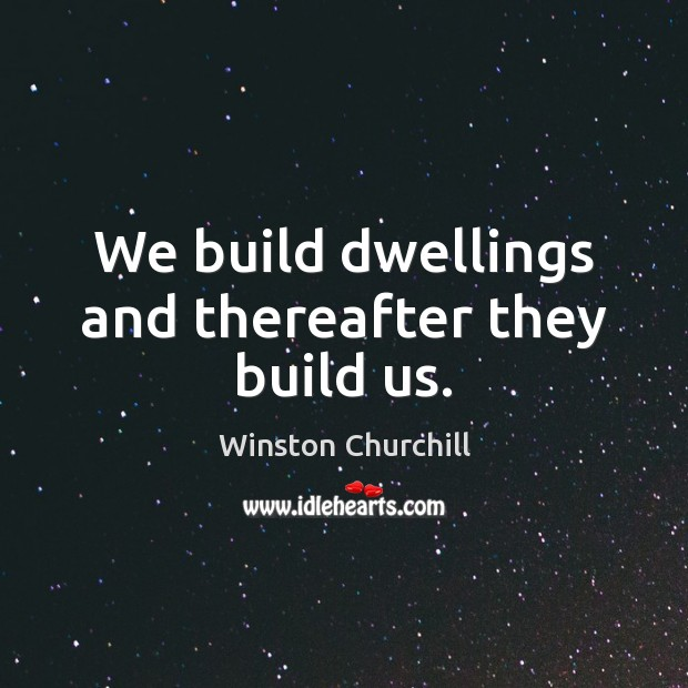 Image, We build dwellings and thereafter they build us.