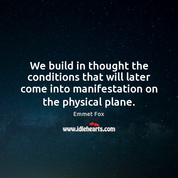 We build in thought the conditions that will later come into manifestation Emmet Fox Picture Quote