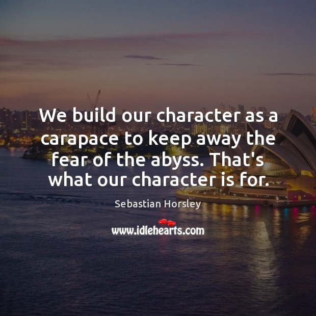 We build our character as a carapace to keep away the fear Sebastian Horsley Picture Quote