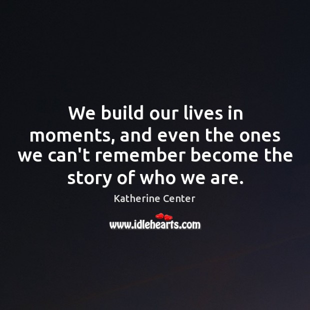 Image, We build our lives in moments, and even the ones we can't