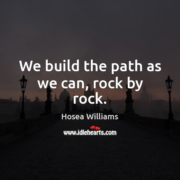 We build the path as we can, rock by rock. Image