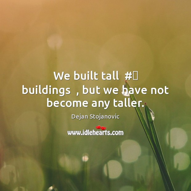 We built tall  #‎ buildings  , but we have not become any taller. Dejan Stojanovic Picture Quote