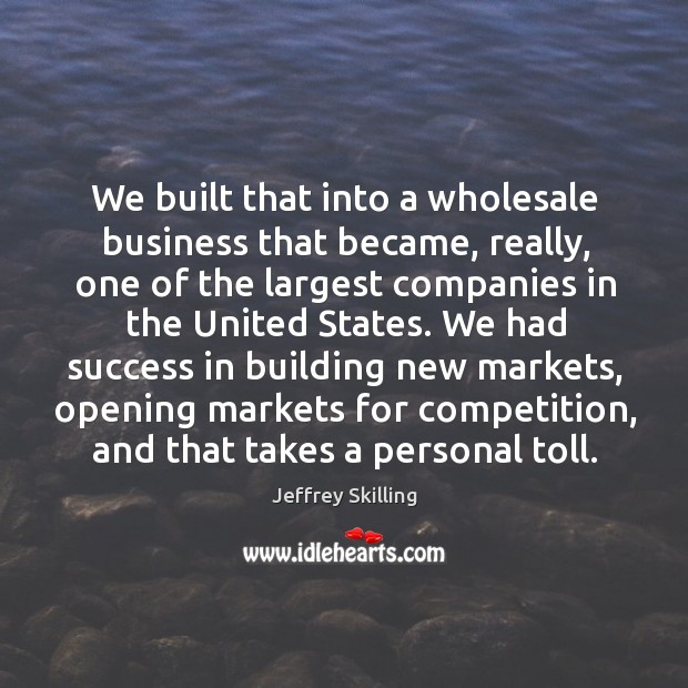 We built that into a wholesale business that became, really, one of the largest companies in the united states. Image