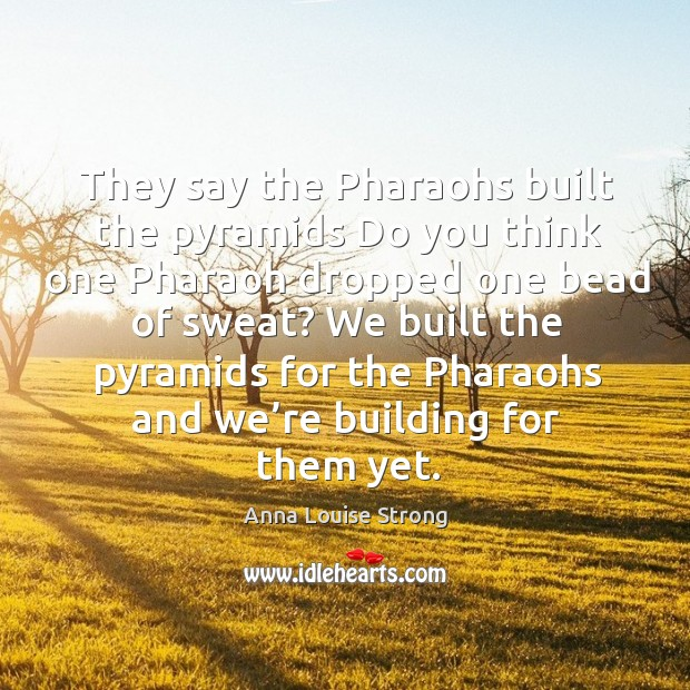 Image, We built the pyramids for the pharaohs and we're building for them yet.