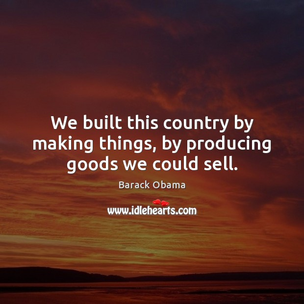 We built this country by making things, by producing goods we could sell. Image