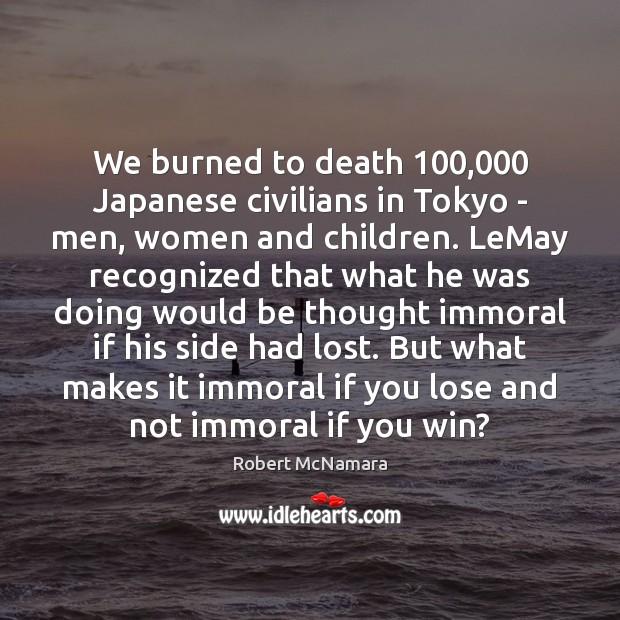 We burned to death 100,000 Japanese civilians in Tokyo – men, women and Robert McNamara Picture Quote