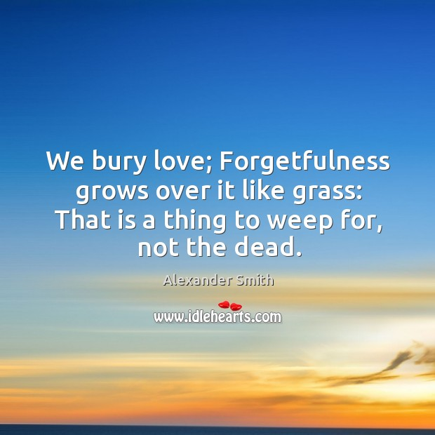 We bury love; forgetfulness grows over it like grass: that is a thing to weep for, not the dead. Image
