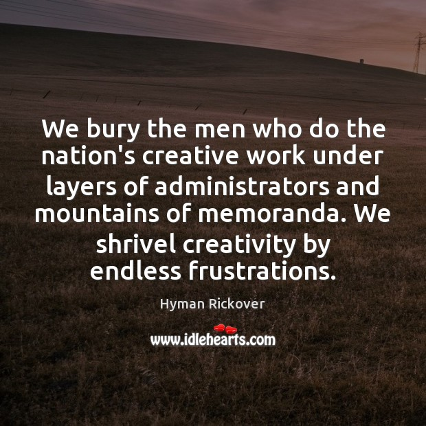 We bury the men who do the nation's creative work under layers Hyman Rickover Picture Quote
