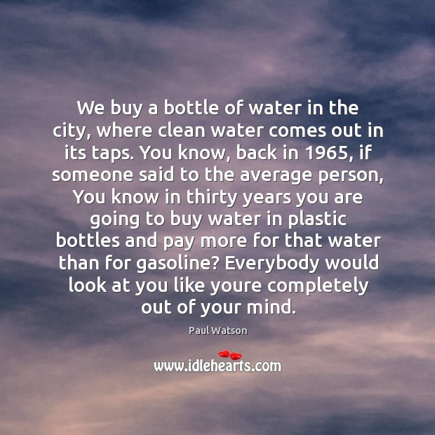 We buy a bottle of water in the city, where clean water Paul Watson Picture Quote